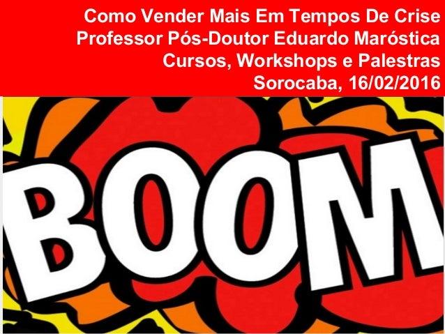 Como Vender Mais Em Tempos De Crise Professor Pós-Doutor Eduardo Maróstica Cursos, Workshops e Palestras Sorocaba, 16/02/2...