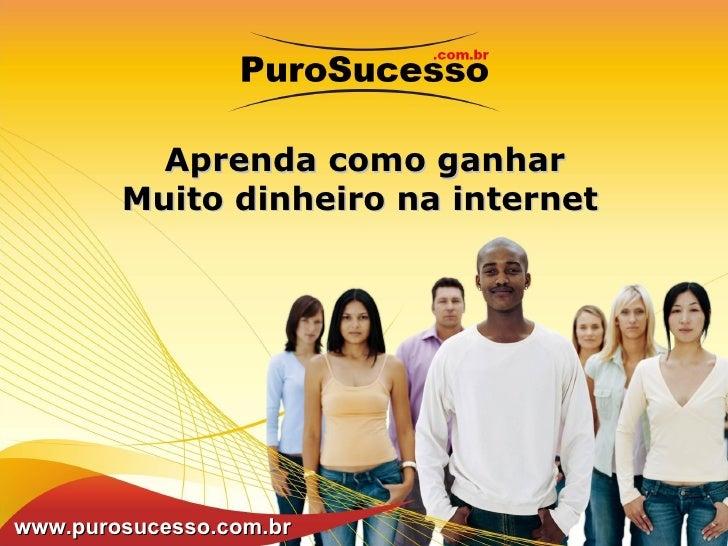 Aprenda como ganhar Muito dinheiro na internet www.purosucesso.com.br