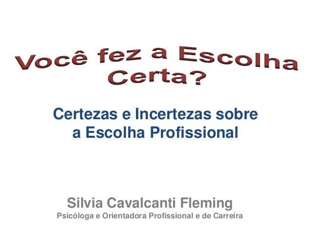 Certezas e Incertezas sobrea Escolha ProfissionalSilvia Cavalcanti FlemingPsicóloga e Orientadora Profissional e de Carreira