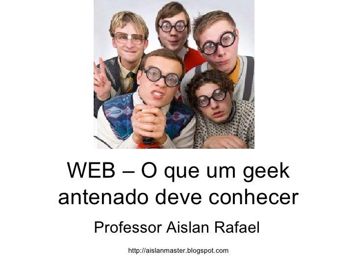 WEB – O que um geek antenado deve conhecer Professor Aislan Rafael