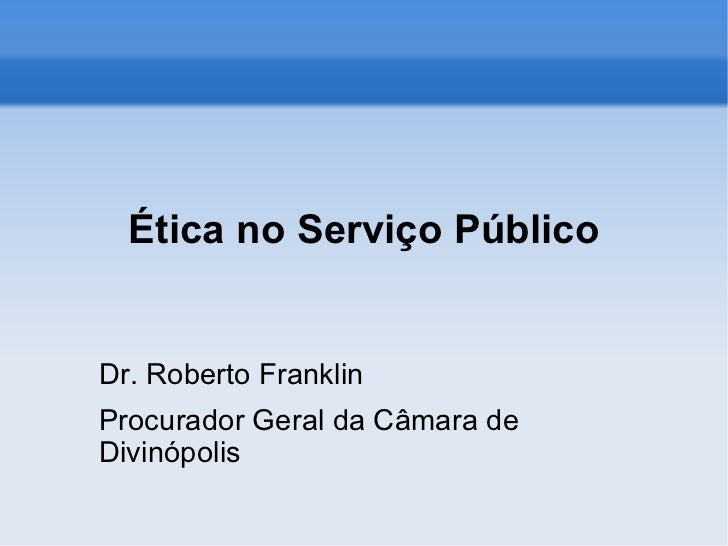 Ética no Serviço Público Dr. Roberto Franklin Procurador Geral da Câmara de Divinópolis