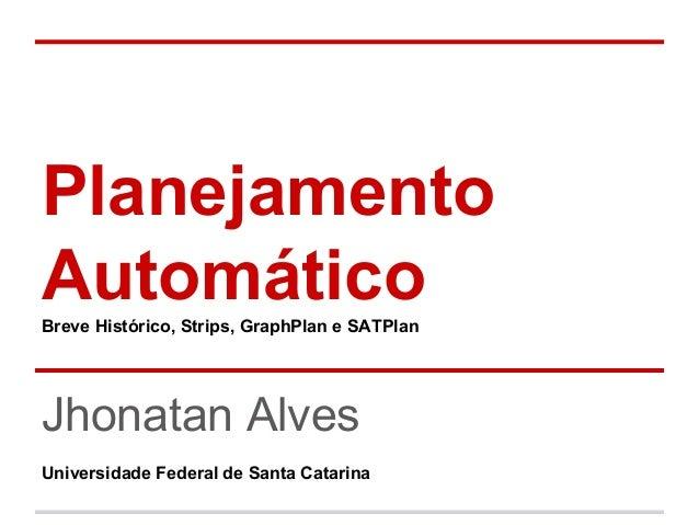 Planejamento AutomáticoBreve Histórico, Strips, GraphPlan e SATPlan Jhonatan Alves Universidade Federal de Santa Catarina