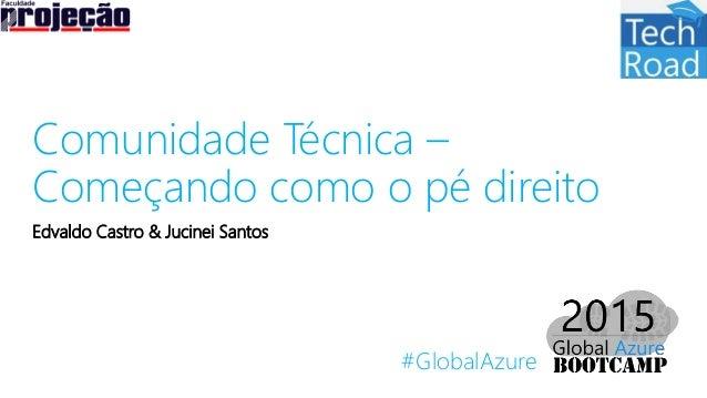 #GlobalAzure Comunidade Técnica – Começando como o pé direito Edvaldo Castro & Jucinei Santos