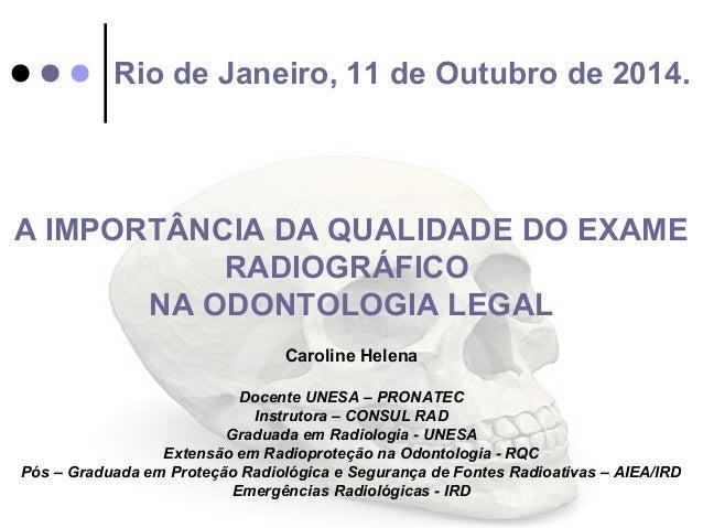 Rio de Janeiro, 11 de Outubro de 2014.  A IMPORTÂNCIA DA QUALIDADE DO EXAME  RADIOGRÁFICO  NA ODONTOLOGIA LEGAL  Caroline ...