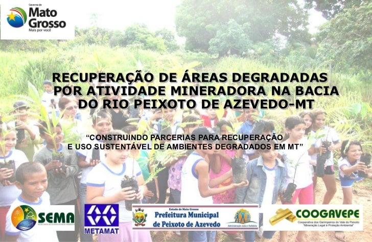 """RECUPERAÇÃO DE ÁREAS DEGRADADASPOR ATIVIDADE MINERADORA NA BACIA   DO RIO PEIXOTO DE AZEVEDO-MT     """"CONSTRUINDO PARCERIAS..."""