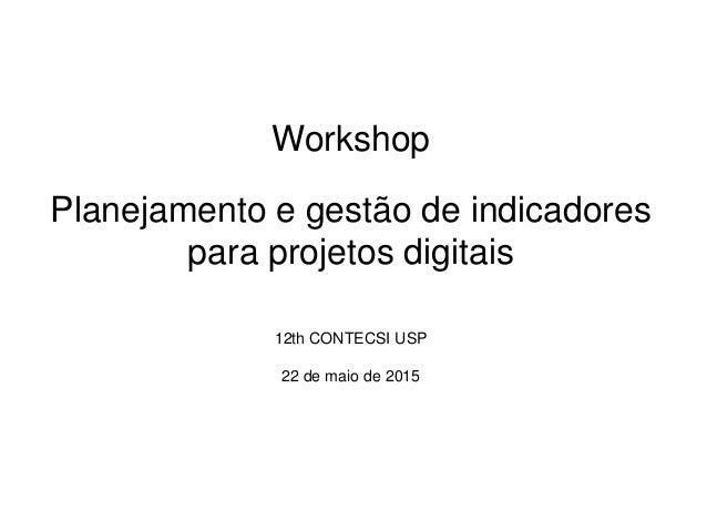 Workshop Planejamento e gestão de indicadores para projetos digitais 12th CONTECSI USP 22 de maio de 2015