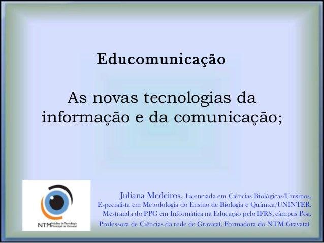 Educomunicação As novas tecnologias da informação e da comunicação; Juliana Medeiros, Licenciada em Ciências Biológicas/Un...
