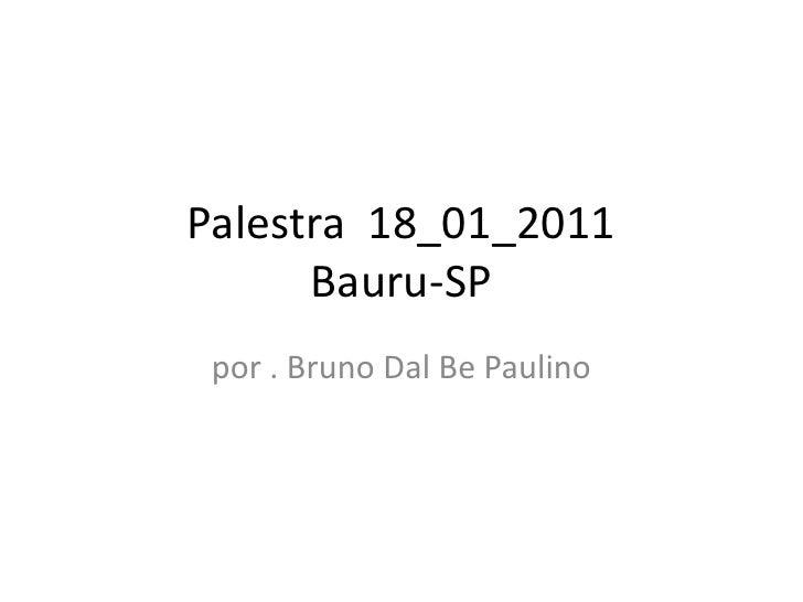 Palestra  18_01_2011Bauru-SP<br />por . Bruno DalBe Paulino<br />