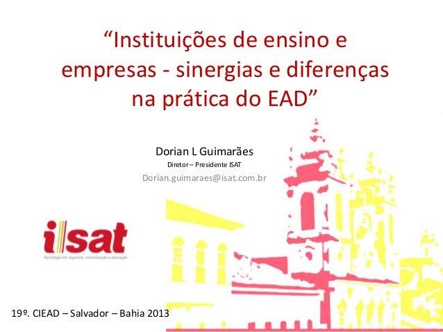 """""""Instituições de ensino e empresas - sinergias e diferenças na prática do EAD"""" Dorian L Guimarães Diretor – Presidente ISA..."""