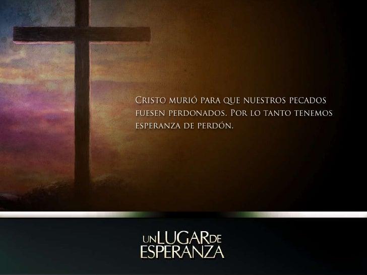 Cristo murió para que nuestros pecados fuesen perdonados. Por lo tanto tenemos esperanza de perdón.<br />