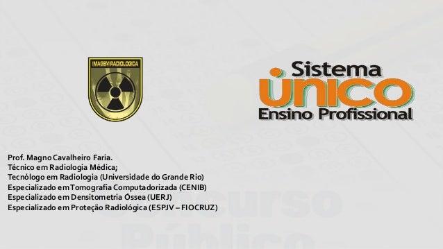 Prof. Magno Cavalheiro Faria. Técnico em Radiologia Médica; Tecnólogo em Radiologia (Universidade do Grande Rio) Especiali...