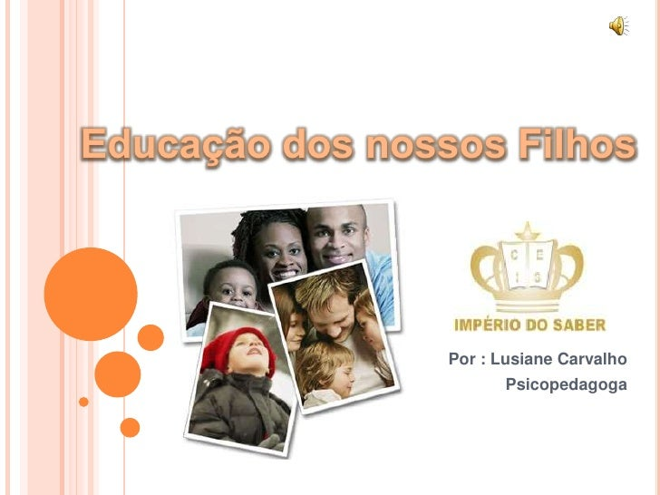 Educação dos nossos Filhos<br />Por : Lusiane Carvalho<br />Psicopedagoga<br />