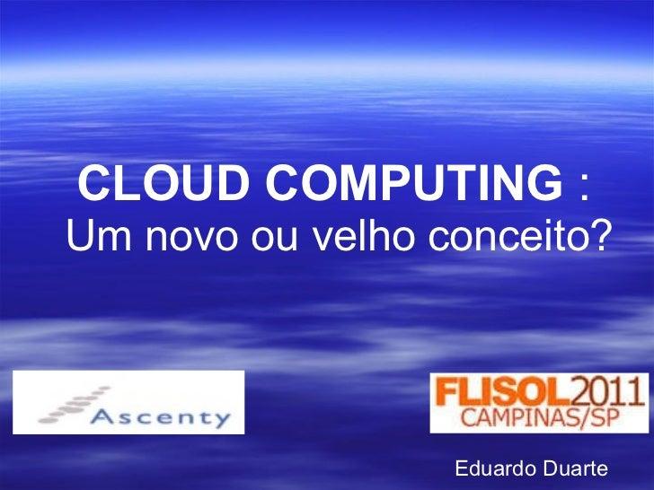 CLOUD COMPUTING  :   Um novo ou velho conceito? Eduardo Duarte