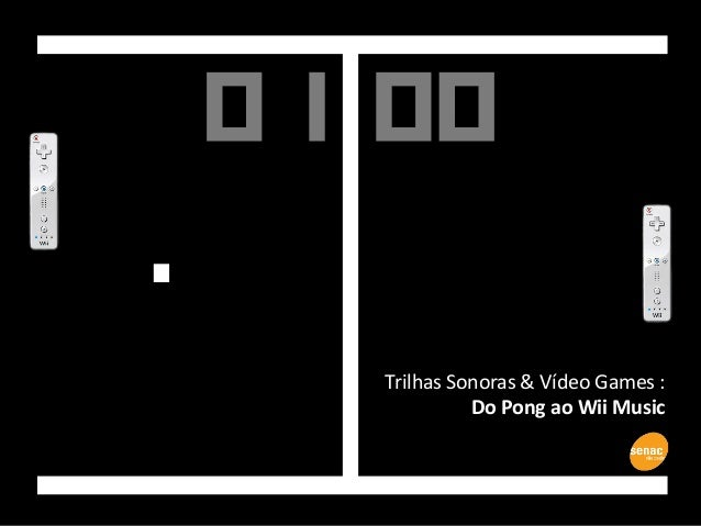 Trilhas Sonoras & Vídeo Games : Do Pong ao Wii Music