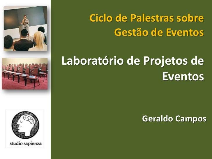 Ciclo de Palestras sobre Gestão de Eventos <br />Laboratório de Projetos de Eventos <br />Geraldo Campos <br />