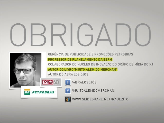 OBRIGADO  GERÊNCIA DE PUBLICIDADE E PROMOÇÕES PETROBRAS  PROFESSOR DE PLANEJAMENTO DA ESPM  COLABORADOR DO NÚCLEO DE INOVA...