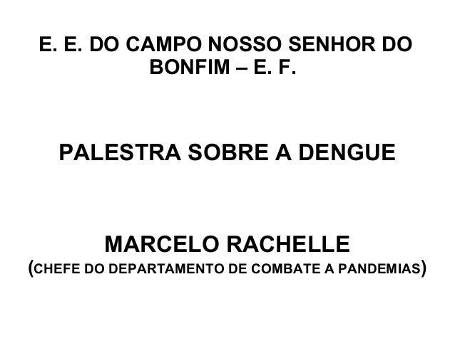 E. E. DO CAMPO NOSSO SENHOR DO            BONFIM – E. F.   PALESTRA SOBRE A DENGUE        MARCELO RACHELLE(CHEFE DO DEPART...