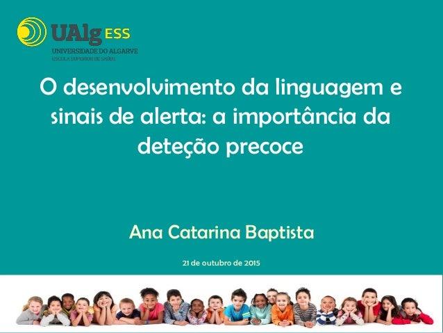 O desenvolvimento da linguagem e sinais de alerta: a importância da deteção precoce Ana Catarina Baptista 21 de outubro de...
