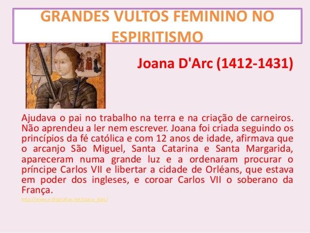 GRANDES VULTOS FEMININO NO ESPIRITISMO Joana D'Arc (1412-1431) Ajudava o pai no trabalho na terra e na criação de carneiro...