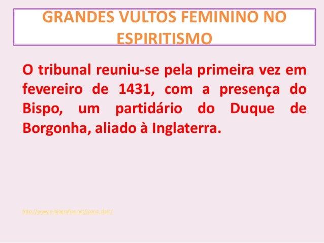 GRANDES VULTOS FEMININO NO ESPIRITISMO O tribunal reuniu-se pela primeira vez em fevereiro de 1431, com a presença do Bisp...