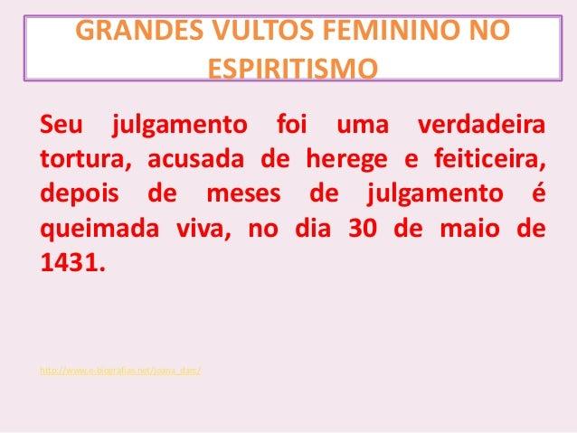 GRANDES VULTOS FEMININO NO ESPIRITISMO Seu julgamento foi uma verdadeira tortura, acusada de herege e feiticeira, depois d...
