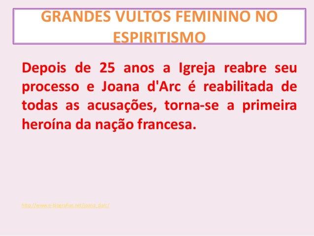 GRANDES VULTOS FEMININO NO ESPIRITISMO Depois de 25 anos a Igreja reabre seu processo e Joana d'Arc é reabilitada de todas...