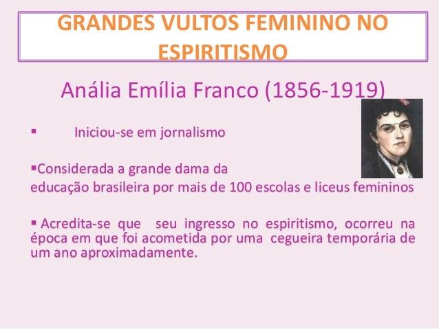 GRANDES VULTOS FEMININO NO ESPIRITISMO Anália Emília Franco (1856-1919)  Iniciou-se em jornalismo Considerada a grande d...