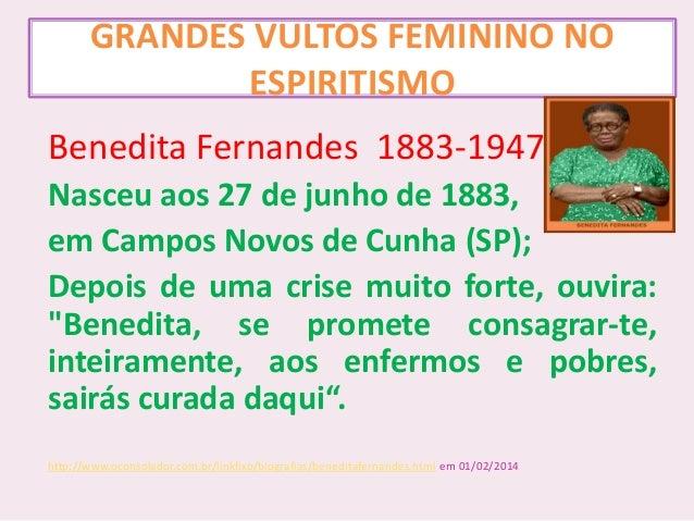 GRANDES VULTOS FEMININO NO ESPIRITISMO Benedita Fernandes 1883-1947 Nasceu aos 27 de junho de 1883, em Campos Novos de Cun...