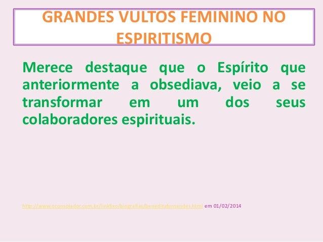 GRANDES VULTOS FEMININO NO ESPIRITISMO Merece destaque que o Espírito que anteriormente a obsediava, veio a se transformar...