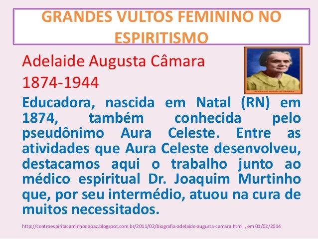 GRANDES VULTOS FEMININO NO ESPIRITISMO Adelaide Augusta Câmara 1874-1944 Educadora, nascida em Natal (RN) em 1874, também ...