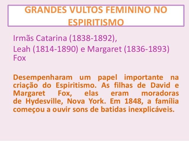 GRANDES VULTOS FEMININO NO ESPIRITISMO Irmãs Catarina (1838-1892), Leah (1814-1890) e Margaret (1836-1893) Fox Desempenhar...