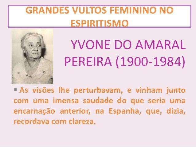 GRANDES VULTOS FEMININO NO ESPIRITISMO YVONE DO AMARAL PEREIRA (1900-1984)  As visões lhe perturbavam, e vinham junto com...