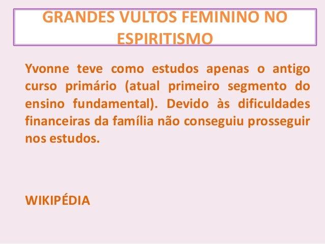 GRANDES VULTOS FEMININO NO ESPIRITISMO Yvonne teve como estudos apenas o antigo curso primário (atual primeiro segmento do...