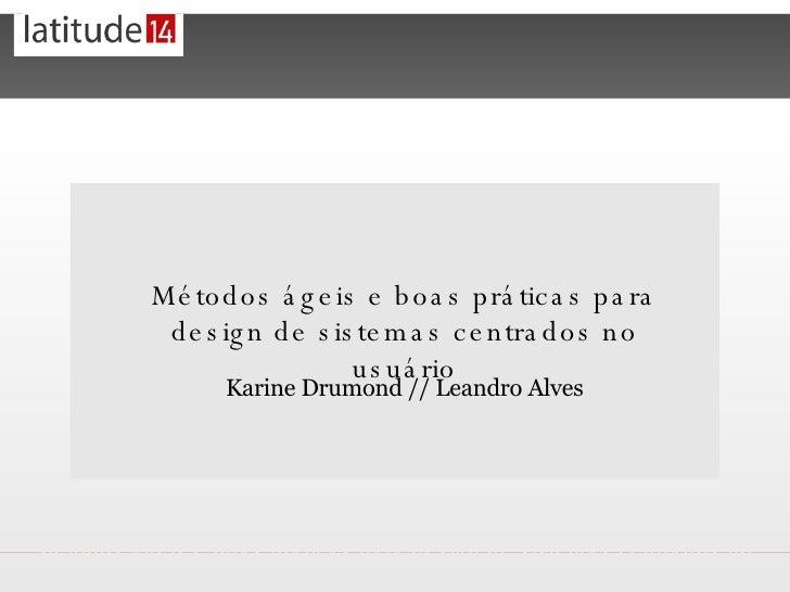 <ul><li>Métodos ágeis e boas práticas para design de sistemas centrados no usuário </li></ul>Karine Drumond // Leandro Alves
