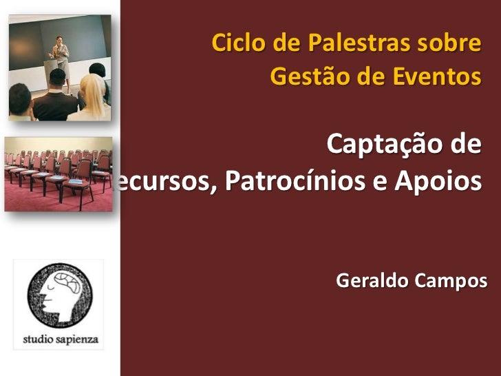 Ciclo de Palestras sobre Gestão de Eventos <br />Captação de Recursos, Patrocínios e Apoios<br />Geraldo Campos <br />