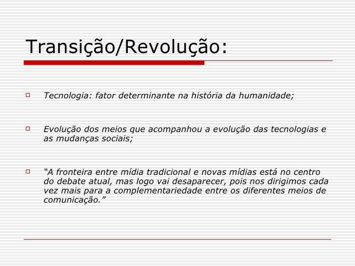 Transição/Revolução: <ul><li>Tecnologia: fator determinante na história da humanidade; </li></ul><ul><li>Evolução dos meio...