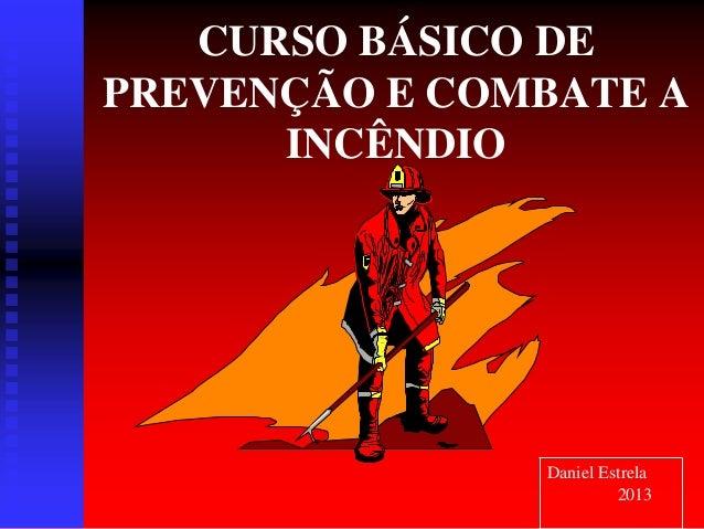 CURSO BÁSICO DE PREVENÇÃO E COMBATE A INCÊNDIO Daniel Estrela 2013