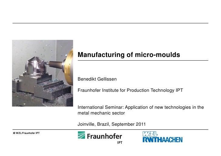 Manufacturing of micro-moulds                          Benedikt Gellissen                         Fraunhofer Institute for...
