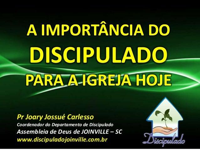 A IMPORTÂNCIA DO     DISCIPULADO   PARA A IGREJA HOJEPr Joary Jossué CarlessoCoordenador do Departamento de DiscipuladoAss...