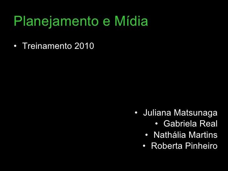 Planejamento e Mídia <ul><li>Treinamento 2010 </li></ul><ul><li>Juliana Matsunaga </li></ul><ul><li>Gabriela Real </li></u...