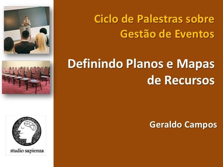 Ciclo de Palestras sobre Gestão de Eventos <br />Definindo Planos e Mapas de Recursos <br />Geraldo Campos <br />