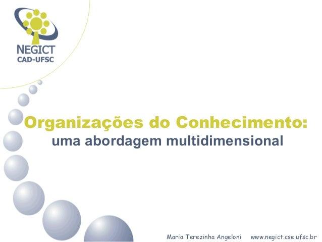 Maria Terezinha Angeloni www.negict.cse.ufsc.br Organizações do Conhecimento: uma abordagem multidimensional