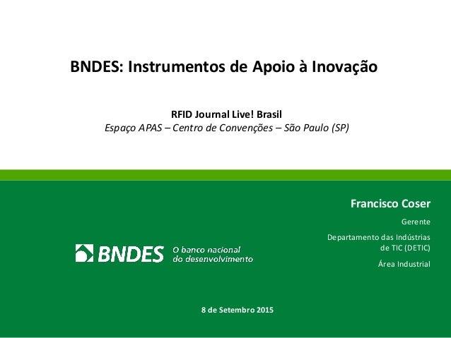 BNDES: Instrumentos de Apoio à Inovação RFID Journal Live! Brasil Espaço APAS – Centro de Convenções – São Paulo (SP) Fran...