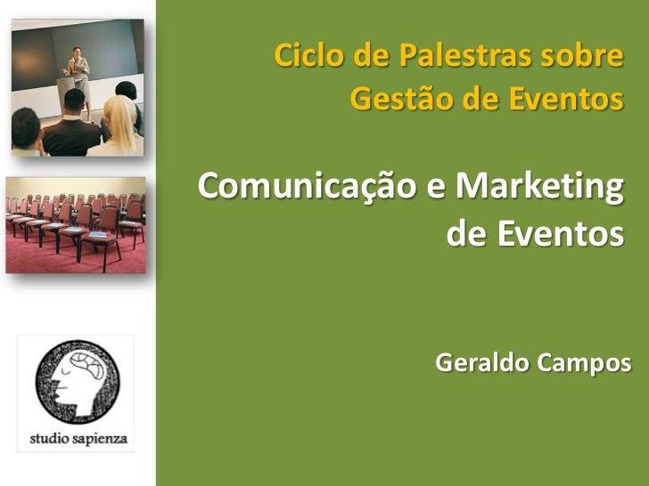 Ciclo de Palestras sobre Gestão de Eventos <br />Comunicação e Marketing de Eventos <br />Geraldo Campos <br />