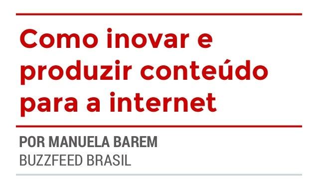 Como inovar e  produzir conteúdo  para a internet  POR MANUELA BAREM  BUZZFEED BRASIL