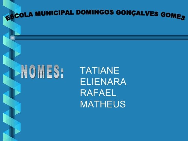 ESCOLA MUNICIPAL DOMINGOS GONÇALVES GOMES NOMES: TATIANE ELIENARA RAFAEL MATHEUS