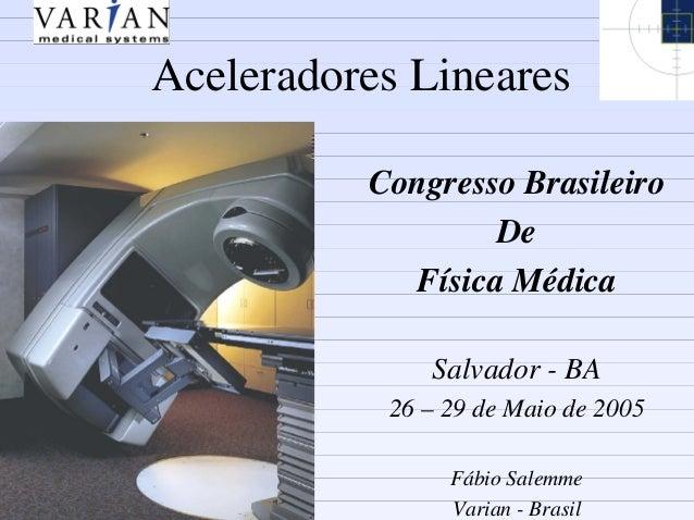 Aceleradores Lineares Congresso Brasileiro De Física Médica Salvador - BA 26 – 29 de Maio de 2005 Fábio Salemme Varian - B...