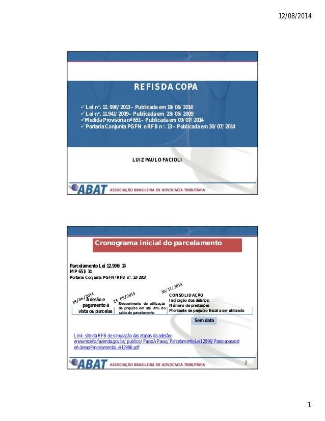 12/08/2014 1 REFIS DA COPA LUIZ PAULO FACIOLI  Lei n°. 12. 996/2013 – Publicada em 18/06/2014  Lei n°. 11.941/2009 – Pub...