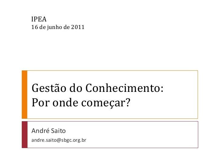 IPEA16 de junho de 2011Gestão do Conhecimento:Por onde começar?André Saitoandre.saito@sbgc.org.br