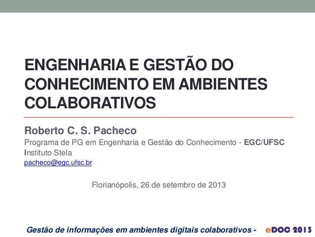 ENGENHARIA E GESTÃO DO CONHECIMENTO EM AMBIENTES COLABORATIVOS Roberto C. S. Pacheco Programa de PG em Engenharia e Gestão...
